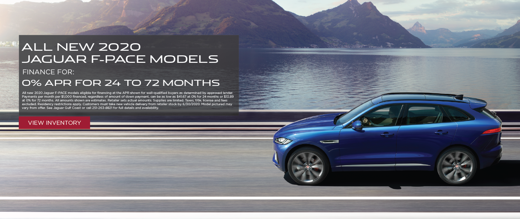 Blue 2020 Jaguar F-PACE on road in front of mountains and lake. 0% APR for 24 – 72 months on all 2020 Jaguar F-PACE models. All new 2020 Jaguar F-PACE models eligible for financing at the APR shown for well-qualified buyers as determined by approved lender. Payments per month per $1,000 financed, regardless of amount of down payment, can be as low as $41.67 at 0% for 24 months or $13.89 at 0% for 72 months. All amounts shown are estimates. Retailer sets actual amounts. Supplies are limited. Taxes, title, license and fees excluded. Residency restrictions apply. Customers must take new vehicle delivery from retailer stock by 6/30/2020. Model pictured may vary from offer. See Jaguar Gulf Coast or call 251-263-8821 for full details and availability.