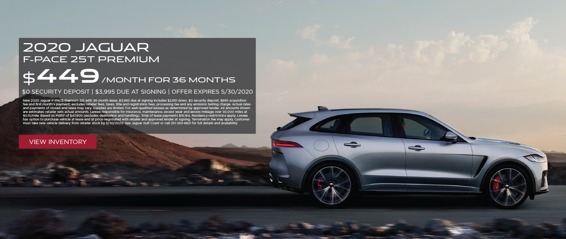 Grey 2020 F-PACE Premium 25t on road near mountains. Lease for $449/mo for 36 months $3,995 Cash due at signing. New 2020 Jaguar F-PACE Premium 25t with 36-month lease, $3,995 due at signing includes $2,651 down, $0 security deposit, $895 acquisition fee and first month's payment; excludes retailer fees, taxes, title and registration fees, processing fee and any emission testing charge. Actual rates and payments of closed-end lease may vary. Supplies are limited. For well-qualified lessees as determined by approved lender. All amounts shown are estimates; retailer sets actual amounts. Lessee responsible for insurance, maintenance, excess wear and excess mileage over 30,000 miles at $0.15/mile. Based on MSRP of $47,800 (excludes destination and handling). Total of lease payments $16,164. Residency restrictions apply. Lessee has option to purchase vehicle at lease end at price negotiated with retailer and approved lender at signing. Termination fee may apply. Customer must take new vehicle delivery from retailer stock by 5/30/2020. See Jaguar Gulf Coast or call 251-263-8821 for full details and availability. Click to view inventory.