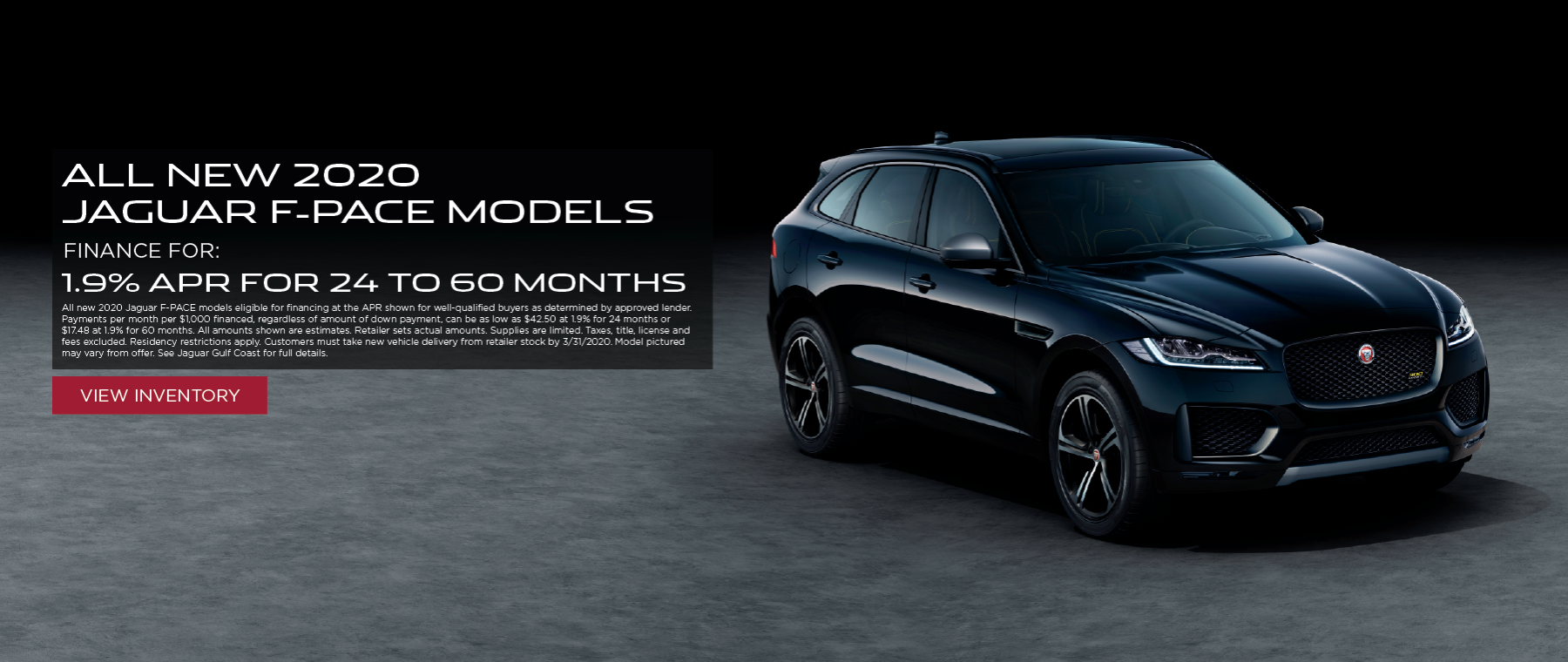 Black 2020 Jaguar F-PACE on pavement in front of black background.1.9% APR for 24 to 60 months on all F-PACE models All new 2020 Jaguar F-PACE models eligible for financing at the APR shown for well-qualified buyers as determined by approved lender. Payments per month per $1,000 financed, regardless of amount of down payment, can be as low as $42.50 at 1.9% for 24 months or $17.48 at 1.9% for 60 months. All amounts shown are estimates. Retailer sets actual amounts. Supplies are limited. Taxes, title, license and fees excluded. Residency restrictions apply. Customers must take new vehicle delivery from retailer stock by 3/31/2020. Model pictured may vary from offer. See Jaguar Gulf Coast for full details.