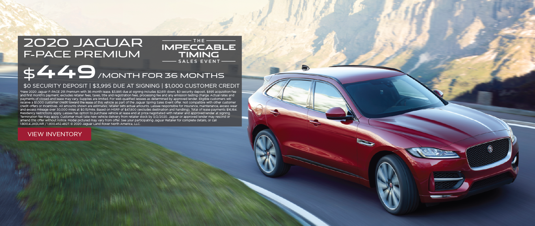 Silver 2020 F-Pace Premium on hilly road with mountains in distance. Lease for $479/mo for 36 months with $3995 cash due at signing *New 2020 Jaguar F-PACE 25t Premium with 36-month lease, $3,995 due at signing includes $2,621 down, $0 security deposit, $895 acquisition fee and first month's payment; excludes retailer fees, taxes, title and registration fees, processing fee and any emission testing charge. Actual rates and payments of closed-end lease may vary. Supplies are limited. For well-qualified lessees as determined by approved lender. All amounts shown are estimates; retailer sets actual amounts. Lessee responsible for insurance, maintenance, excess wear and excess mileage over 30,000 miles at $0.15/mile. Based on MSRP of $47,800 (excludes destination and handling). Total of lease payments $17,244. Residency restrictions apply. Lessee has option to purchase vehicle at lease end at price negotiated with retailer and approved lender at signing. Termination fee may apply. Customer must take new vehicle delivery from retailer stock by 1/31/2020. See Jaguar Gulf Coast for full details.