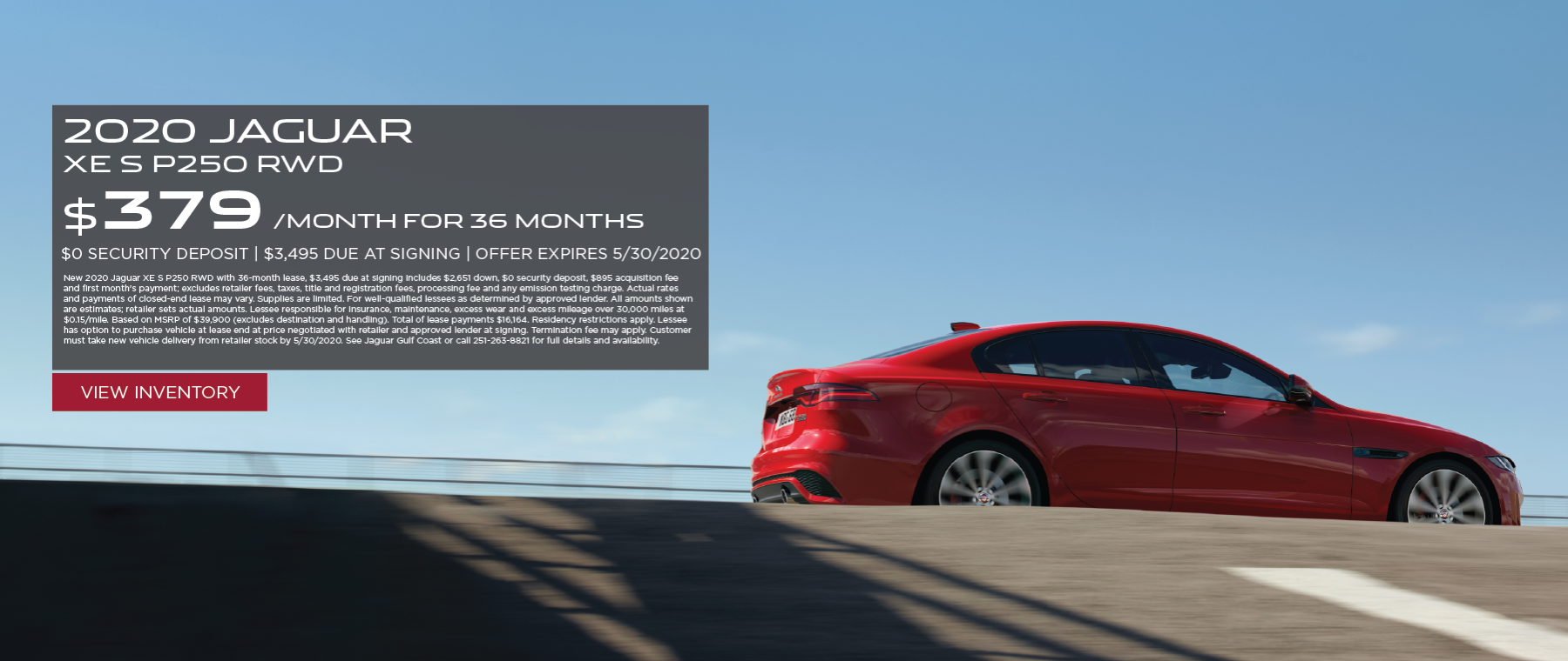 Red 2020 XE S P250 RWD on bridge. Lease for $379/mo for 36 months $3,995 Cash due at signing New 2020 Jaguar XE S P250 RWD with 36-month lease, $3,495 due at signing includes $2,651 down, $0 security deposit, $895 acquisition fee and first month's payment; excludes retailer fees, taxes, title and registration fees, processing fee and any emission testing charge. Actual rates and payments of closed-end lease may vary. Supplies are limited. For well-qualified lessees as determined by approved lender. All amounts shown are estimates; retailer sets actual amounts. Lessee responsible for insurance, maintenance, excess wear and excess mileage over 30,000 miles at $0.15/mile. Based on MSRP of $39,900 (excludes destination and handling). Total of lease payments $16,164. Residency restrictions apply. Lessee has option to purchase vehicle at lease end at price negotiated with retailer and approved lender at signing. Termination fee may apply. Customer must take new vehicle delivery from retailer stock by 5/30/2020. See Jaguar Gulf Coast or call 251-263-8821 for full details and availability. Click to view inventory.