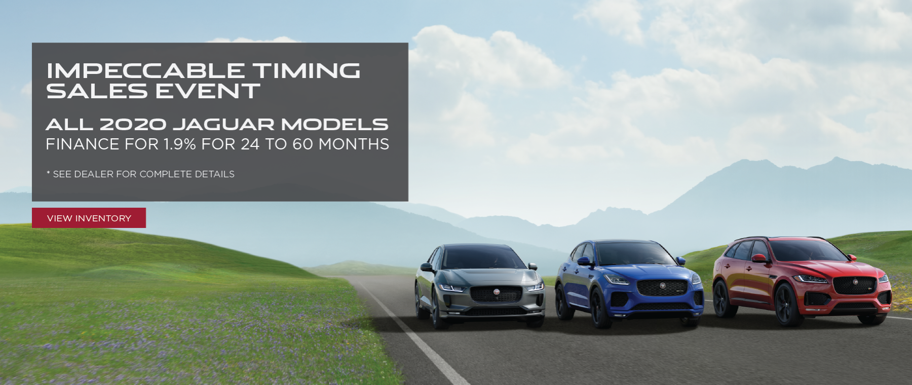 •	Jaguar Impeccable Timing Sales Event – 1.9% for 24 to 60 months on all 2020 Jaguar models . Click to view inventory.