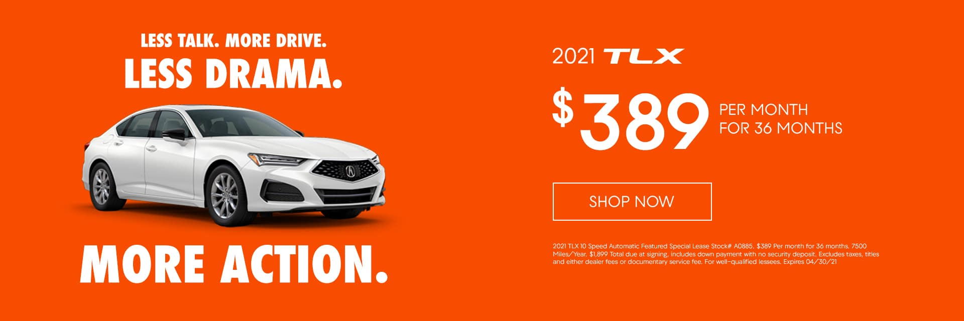 $389/mo. for 36 mo. 2021 TLX 10 Speed Automatic Featured Special Lease Stock# A0885 $389 Per month for 36 months. 7500 Miles/Year. $1,899 Total due at signing, includes down payment with no security deposit. Excludes taxes, titles and either dealer fees or documentary service fee. For well-qualified lessees. Expires 04/30/21