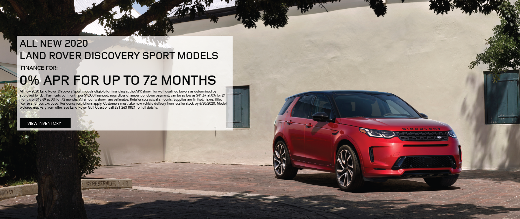 Red 2020 Discovery Sport on brick driveway in front of building. 0% APR for up to 72 months on all new 2020 Discovery Sport models. All new 2020 Land Rover Discovery Sport models eligible for financing at the APR shown for well-qualified buyers as determined by approved lender. Payments per month per $1,000 financed, regardless of amount of down payment, can be as low as $41.67 at 0% for 24 months or $13.89 at 0% for 72 months. All amounts shown are estimates. Retailer sets actual amounts. Supplies are limited. Taxes, title, license and fees excluded. Residency restrictions apply. Customers must take new vehicle delivery from retailer stock by 6/30/2020. Model pictured may vary from offer. See Land Rover Gulf Coast or call 251-263-8821 for full details. Click to view Inventory.