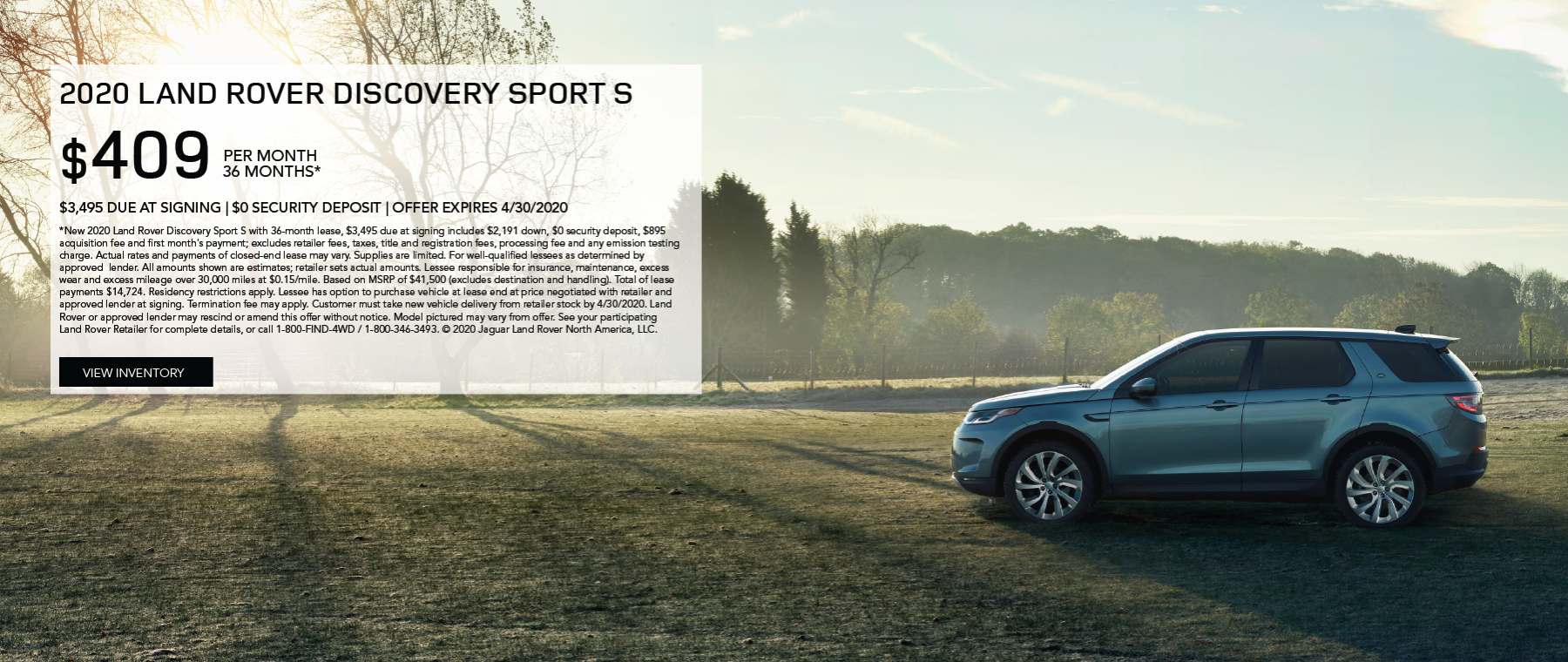 Grey 2020 LAND ROVER DISCOVERY SPORT S. $409 PER MONTH. 36 MONTH LEASE TERM. $3,495 CASH DUE AT SIGNING.. $0 SECURITY DEPOSIT. 10,000 MILES PER YEAR. OFFER ENDS 4/30/2020. click to view inventory.