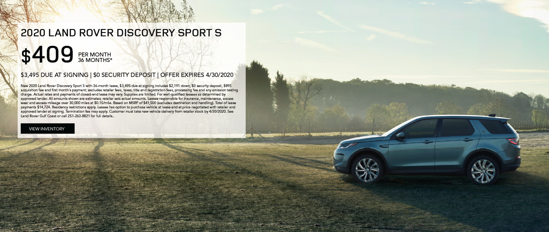 Grey 2020 LAND ROVER DISCOVERY SPORT on open field. Lease for $409/month for 36 months $3,495 Cash due at signing  New 2020 Land Rover Discovery Sport S with 36-month lease, $3,495 due at signing includes $2,191 down, $0 security deposit, $895 acquisition fee and first month's payment; excludes retailer fees, taxes, title and registration fees, processing fee and any emission testing charge. Actual rates and payments of closed-end lease may vary. Supplies are limited. For well-qualified lessees as determined by approved lender. All amounts shown are estimates; retailer sets actual amounts. Lessee responsible for insurance, maintenance, excess wear and excess mileage over 30,000 miles at $0.15/mile. Based on MSRP of $41,500 (excludes destination and handling). Total of lease payments $14,724. Residency restrictions apply. Lessee has option to purchase vehicle at lease end at price negotiated with retailer and approved lender at signing. Termination fee may apply. Customer must take new vehicle delivery from retailer stock by 4/30/2020. See Land Rover Gulf Coast or call 251-263-8821 for full details. Click to view inventory.
