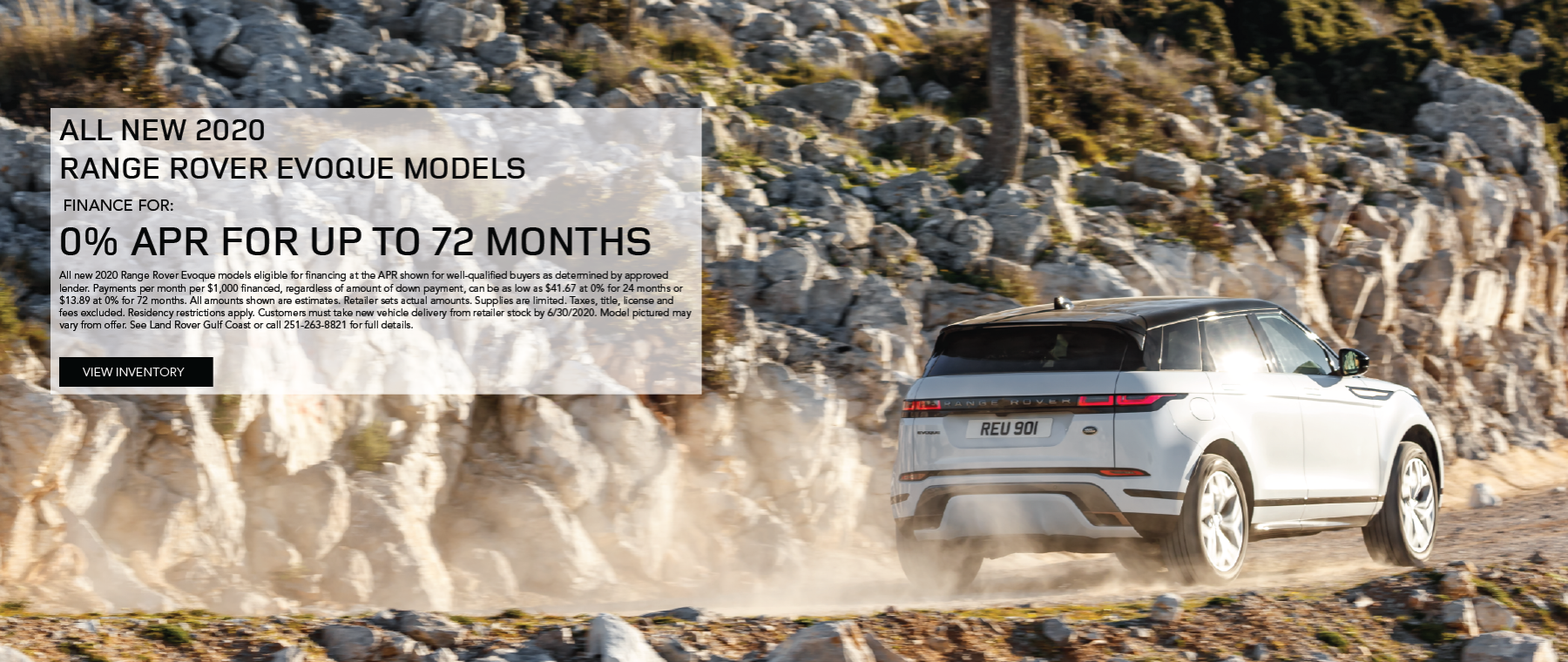 White 2020 Range Rover Evoque on dirt road. 0% APR on all 2020 Range Rover Evoque models up to 72 months. All new 2020 Range Rover Evoque models eligible for financing at the APR shown for well-qualified buyers as determined by approved lender. Payments per month per $1,000 financed, regardless of amount of down payment, can be as low as $41.67 at 0% for 24 months or $13.89 at 0% for 72 months. All amounts shown are estimates. Retailer sets actual amounts. Supplies are limited. Taxes, title, license and fees excluded. Residency restrictions apply. Customers must take new vehicle delivery from retailer stock by 6/30/2020. Model pictured may vary from offer. See Land Rover Gulf Coast or call 251-263-8821 for full details. Click to view inventory.