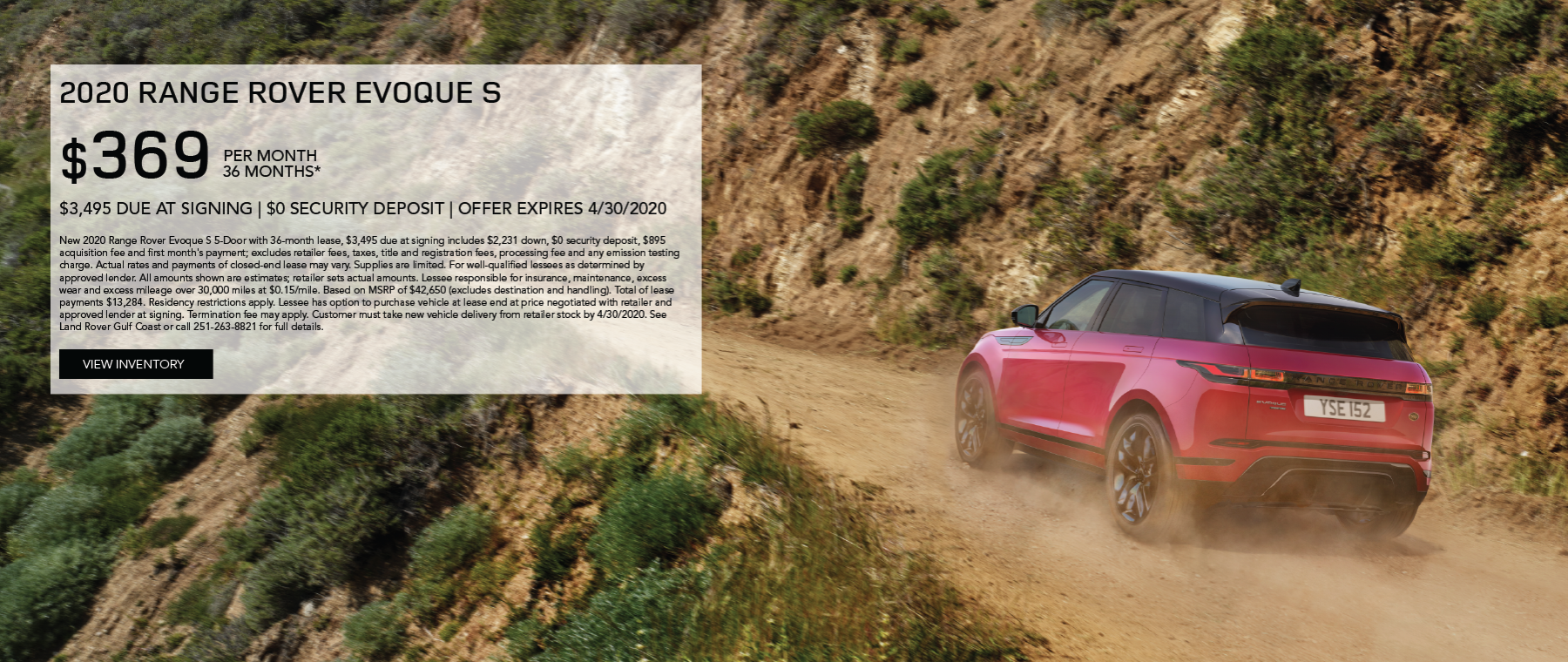 Red 2020 Range Rover Evoque S on uphill dirt road. Lease for $369/month for 36 months $3,495 Cash due at signing. New 2020 Range Rover Evoque S 5-Door with 36-month lease, $3,495 due at signing includes $2,231 down, $0 security deposit, $895 acquisition fee and first month's payment; excludes retailer fees, taxes, title and registration fees, processing fee and any emission testing charge. Actual rates and payments of closed-end lease may vary. Supplies are limited. For well-qualified lessees as determined by approved lender. All amounts shown are estimates; retailer sets actual amounts. Lessee responsible for insurance, maintenance, excess wear and excess mileage over 30,000 miles at $0.15/mile. Based on MSRP of $42,650 (excludes destination and handling). Total of lease payments $13,284. Residency restrictions apply. Lessee has option to purchase vehicle at lease end at price negotiated with retailer and approved lender at signing. Termination fee may apply. Customer must take new vehicle delivery from retailer stock by 4/30/2020. See Land Rover Gulf Coast or call 251-263-8821 for full details. Click to view inventory.
