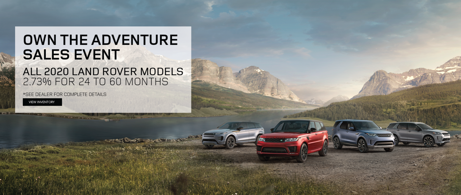 Land Rover Own the Adventure Sales Event  - 2.73% for 24 to 60 months on all 2020 Land Rover models. Click to view inventory. See dealer for complete details.