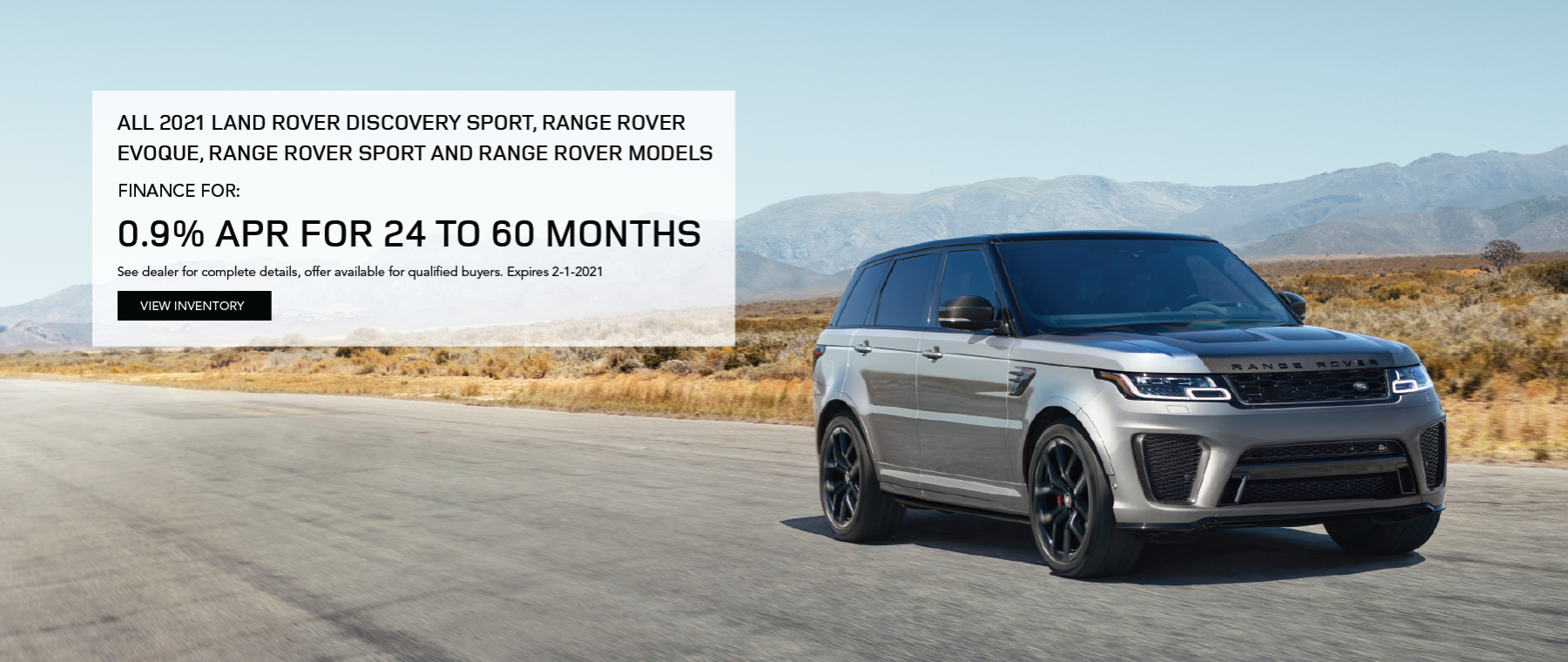 2021 RANGE ROVER ON ROAD WITH MOUNTIANS IN DISTANCE.0.9% for 24 – 60 months on: o21MY Discovery Sport o21MY Evoque o21MY Range Rover Sport o21MY Range Rover CLCIK TO VIEW INVENTORY.