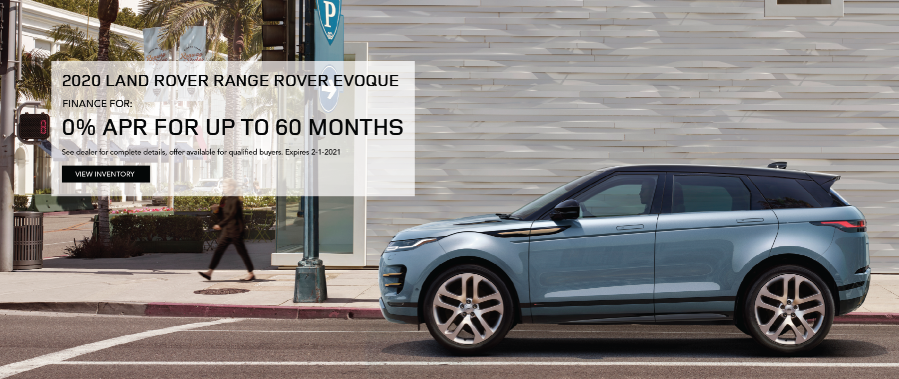 BLUE 2020 RANGE ROVER EVOQUE ON ROAD NEAR LAMP AND PALM TREES. ALL 2020 RANGE ROVER EVOQUE MODELS. FINANCE AT 0% APR FOR 24 TO 60 MONTHS. EXCLUDES TAXES, TITLE, LICENSE AND FEES. OFFER ENDS 2/1/2021. CLICK TO VIEW INVENTORY.
