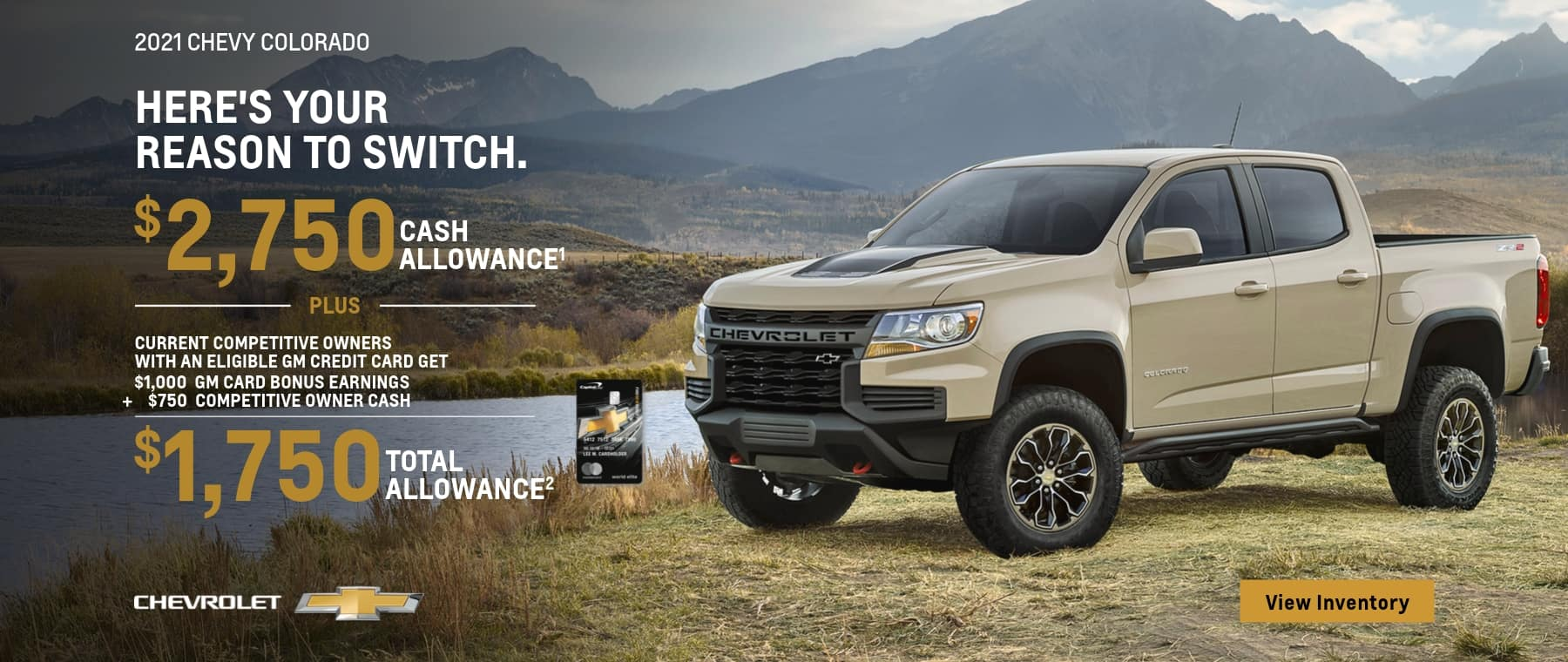 2021 CHEVY COLORADO HERE'S YOUR REASON TO SWITCH. $2,750 CASH ALLOWANCE PLUS CURRENT COMPETITIVE OWNERS WITH AN ELIGIBLE GM CREDIT CARD GET $1,000 GM CARD BONUS EARNINGS $750 COMPETITIVE OWNER CASH $1,750 TOTAL ALLOWANCE