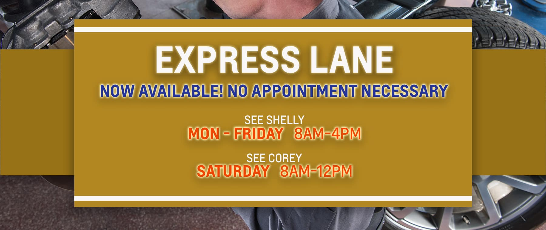 EXPRESS LANE NOW AVAILABLE! NO APPOINTMENT NECESSARY SEE SHELLY MPN-FRI 8-4 SEE COREY SATURDAY 8-12