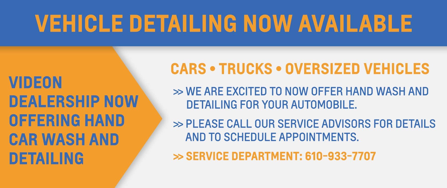 VEHICLE DETAILING NOW AVAILABLE VIDEON DEALERSHIP NOW OFFERING HAND CAR WASH AND DETAILING CARS/TRUCKS/OVERSIZED VEHICLES WE ARE EXCITED TO NOW OFFER HAND WASH AND DETAILING FOR YOUR AUTOMOBILE. PLEASE CALL OUR SERVICE ADVISORS FOR DETAILS AND TO SCHEDULE APPOINTMENTS. SERVICE DEPARTMENT 610-933-7701
