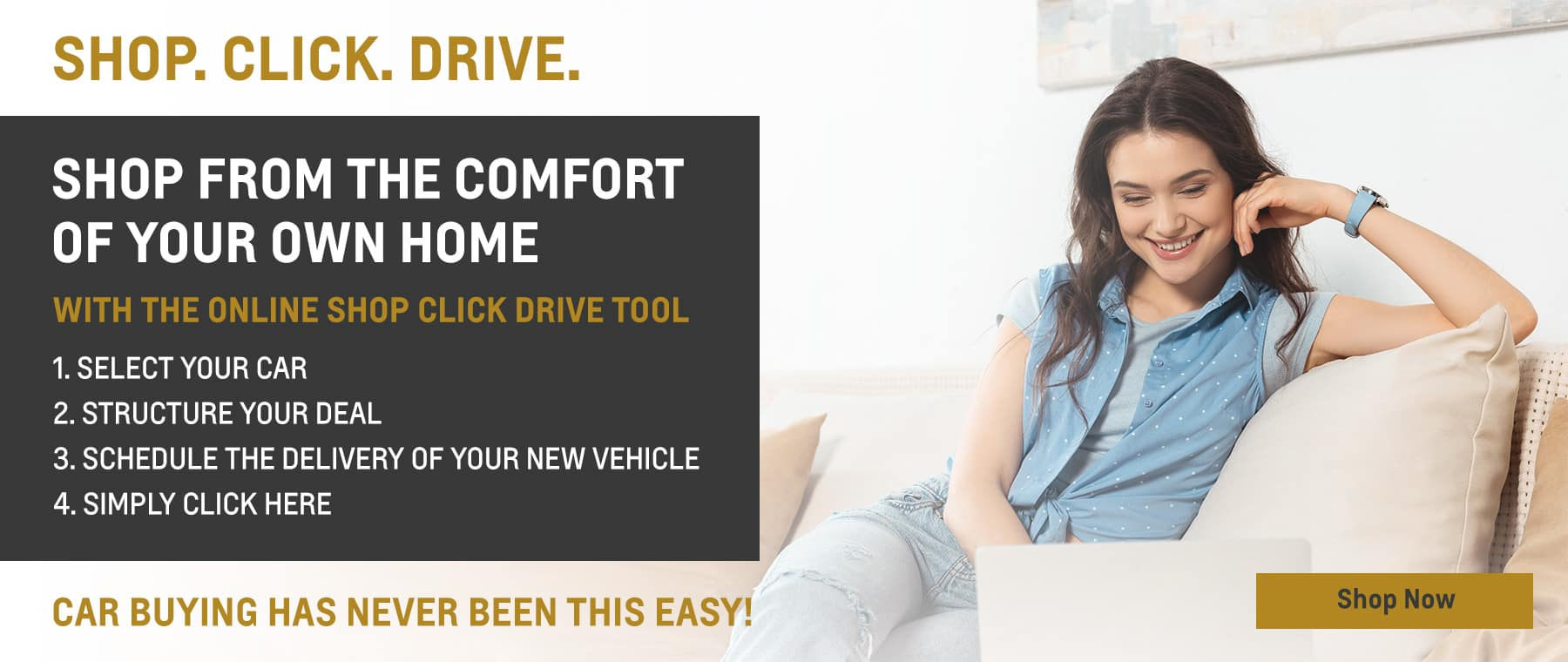 SHOP.CLICK.DRIVE. SHOP FROM THE COMFORT OF YOUR OWN HOME WITH THE ONLINE SHOP CLICK DRIVE TOOL. 1.SELECT YOUR CAR 2. STRUCTURE YOUR DEAL 3. SCHEDULE THE DELIVERY OF YOUR NEW VEHICLE 4. SIMPLY CLICK HERE CAR BUYING HAS NEVER BEEN THIS EASY!