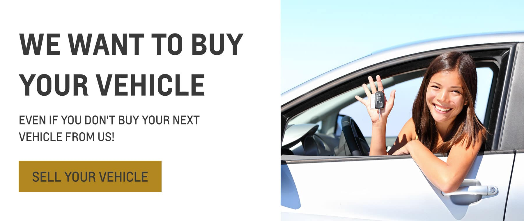 We want to buy your Vehicle. Even if you don't buy your next vehicle from us!