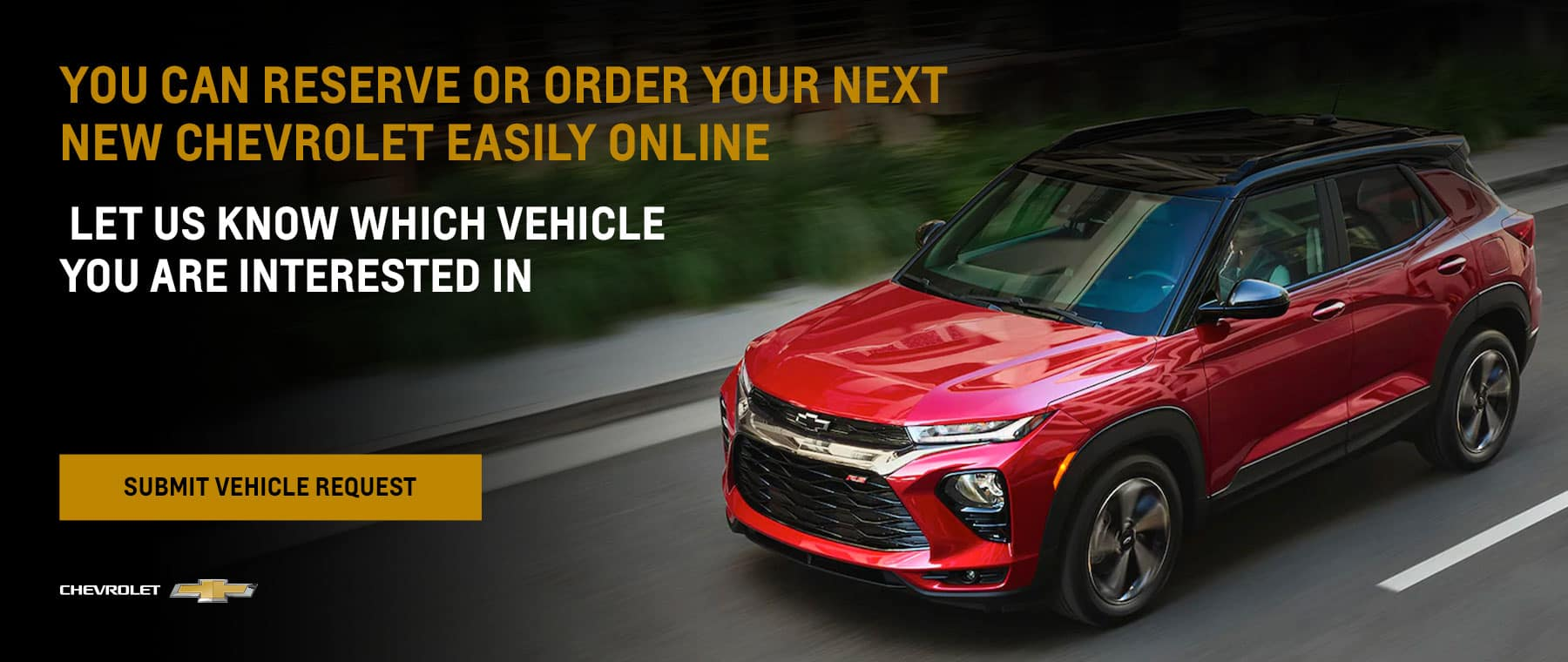 You can reserve or order your next new Chevrolet easily online. Let us know which vehicle you are interested in.